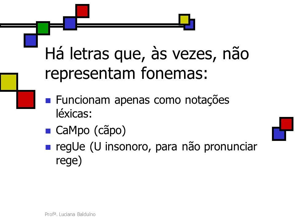 Profª. Luciana Balduíno Há letras que, às vezes, não representam fonemas: Funcionam apenas como notações léxicas: CaMpo (cãpo) regUe (U insonoro, para