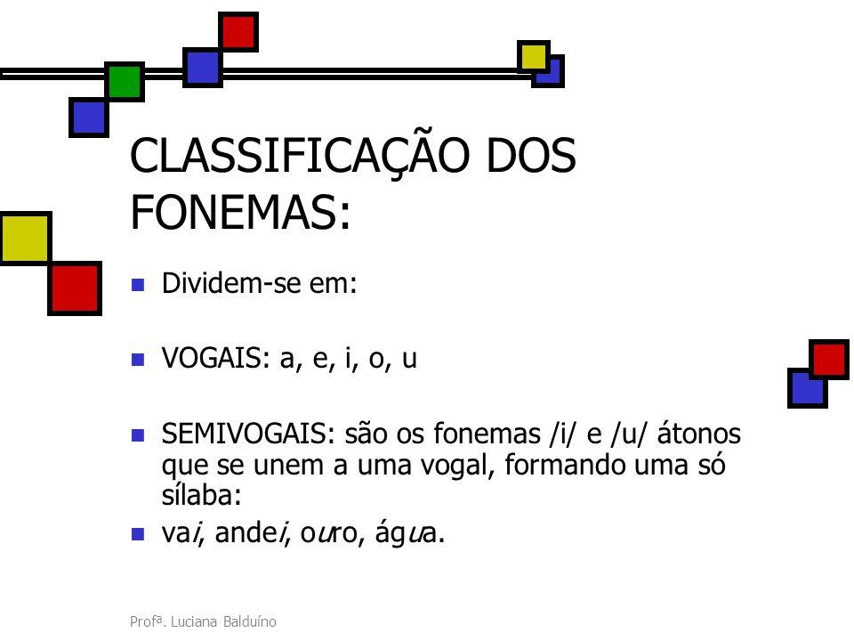Profª. Luciana Balduíno CLASSIFICAÇÃO DOS FONEMAS: Dividem-se em: VOGAIS: a, e, i, o, u SEMIVOGAIS: são os fonemas /i/ e /u/ átonos que se unem a uma