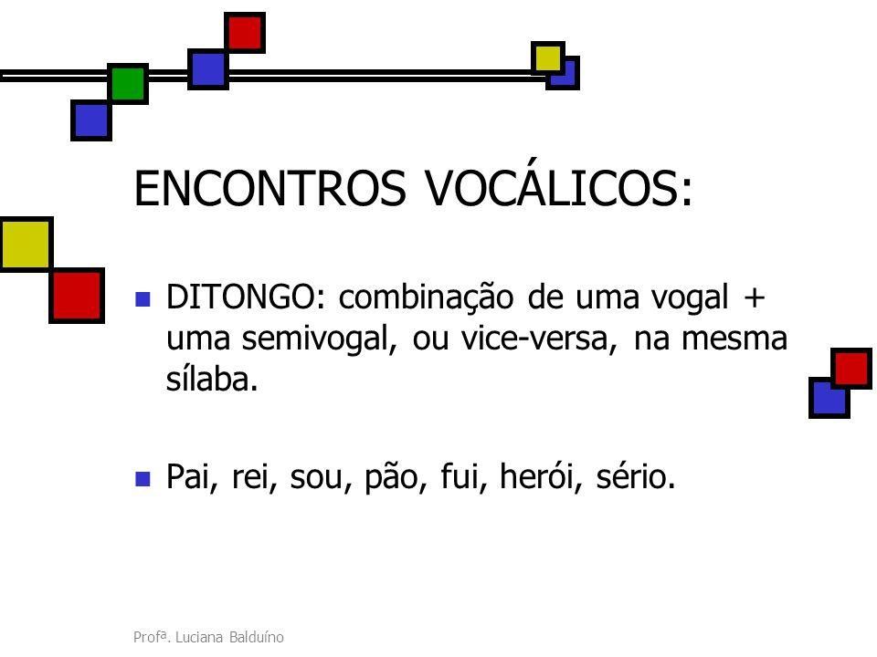 Profª. Luciana Balduíno ENCONTROS VOCÁLICOS: DITONGO: combinação de uma vogal + uma semivogal, ou vice-versa, na mesma sílaba. Pai, rei, sou, pão, fui
