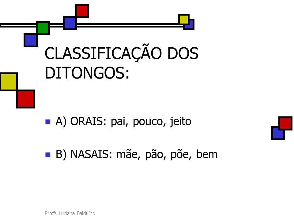 Profª. Luciana Balduíno CLASSIFICAÇÃO DOS DITONGOS: A) ORAIS: pai, pouco, jeito B) NASAIS: mãe, pão, põe, bem