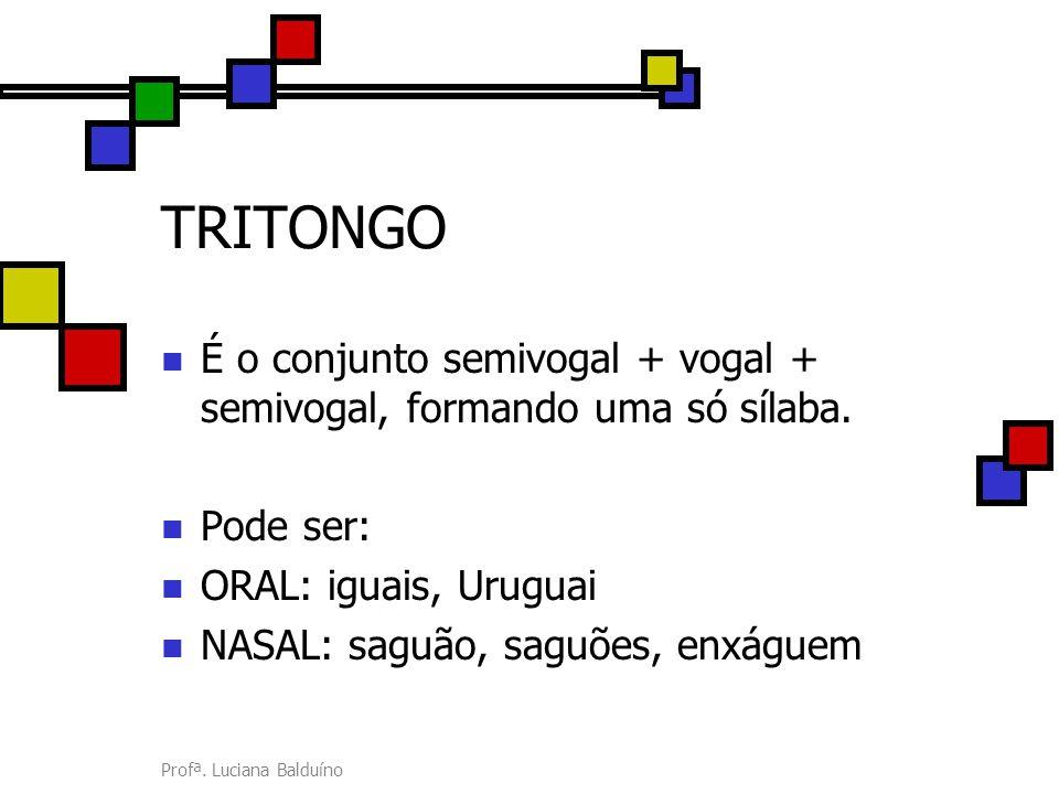 Profª. Luciana Balduíno TRITONGO É o conjunto semivogal + vogal + semivogal, formando uma só sílaba. Pode ser: ORAL: iguais, Uruguai NASAL: saguão, sa