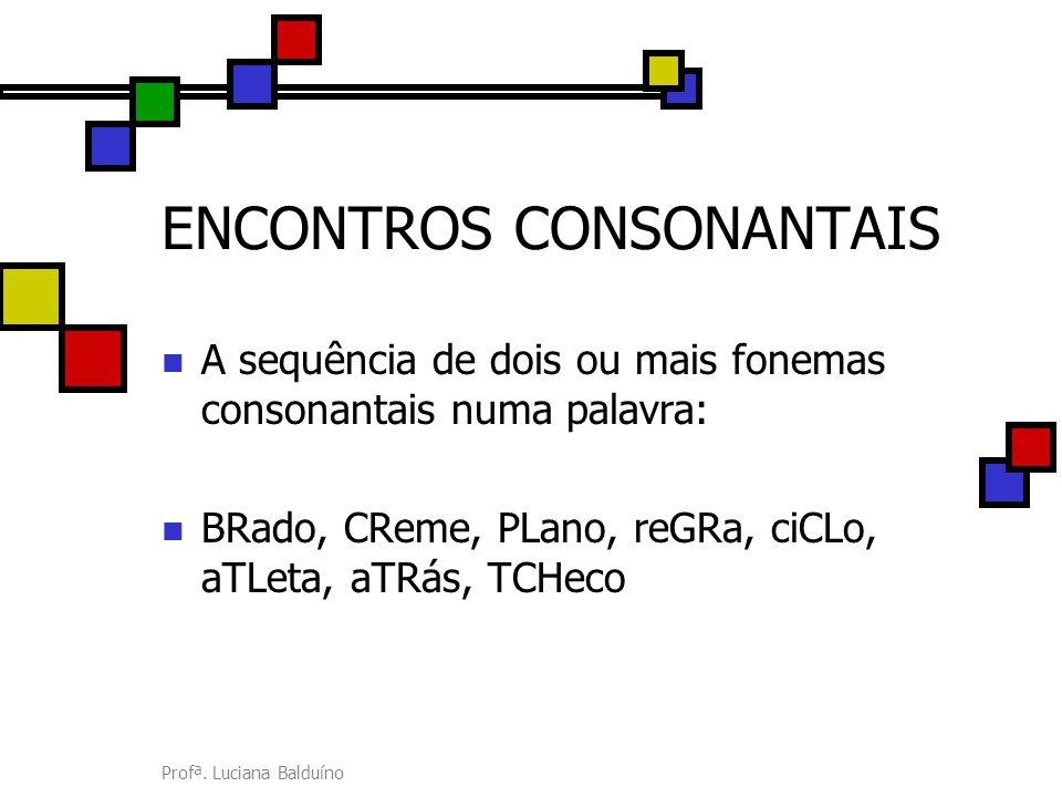 Profª. Luciana Balduíno ENCONTROS CONSONANTAIS A sequência de dois ou mais fonemas consonantais numa palavra: BRado, CReme, PLano, reGRa, ciCLo, aTLet