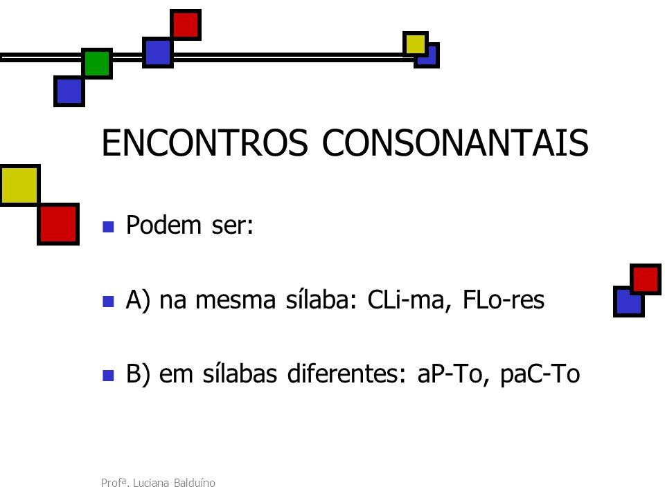 Profª. Luciana Balduíno ENCONTROS CONSONANTAIS Podem ser: A) na mesma sílaba: CLi-ma, FLo-res B) em sílabas diferentes: aP-To, paC-To