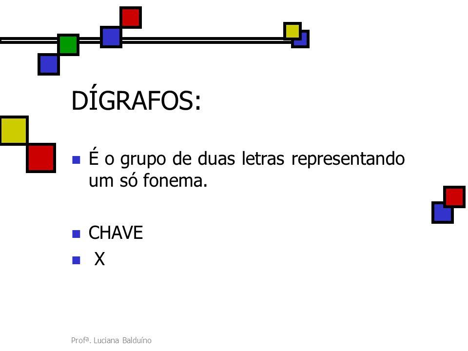 Profª. Luciana Balduíno DÍGRAFOS: É o grupo de duas letras representando um só fonema. CHAVE X