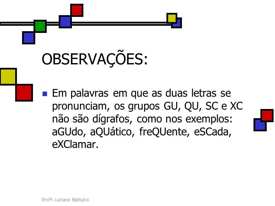 Profª. Luciana Balduíno OBSERVAÇÕES: Em palavras em que as duas letras se pronunciam, os grupos GU, QU, SC e XC não são dígrafos, como nos exemplos: a