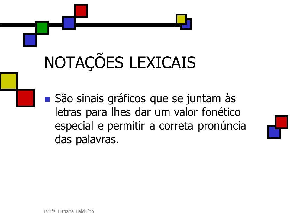 Profª. Luciana Balduíno NOTAÇÕES LEXICAIS São sinais gráficos que se juntam às letras para lhes dar um valor fonético especial e permitir a correta pr