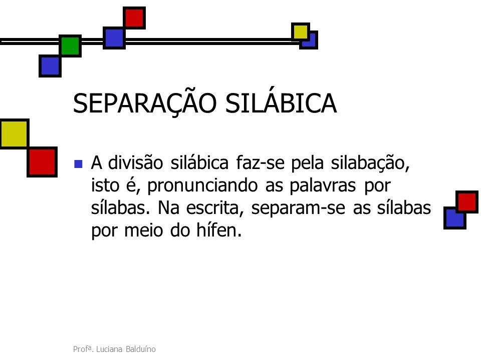Profª. Luciana Balduíno SEPARAÇÃO SILÁBICA A divisão silábica faz-se pela silabação, isto é, pronunciando as palavras por sílabas. Na escrita, separam