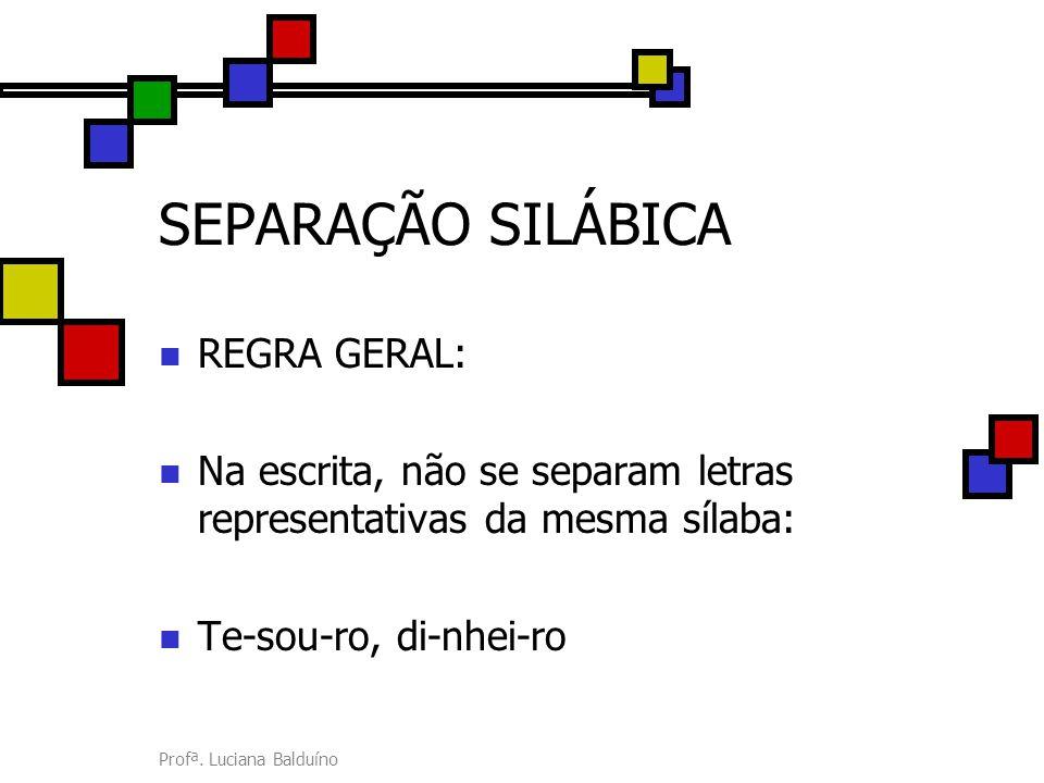 Profª. Luciana Balduíno SEPARAÇÃO SILÁBICA REGRA GERAL: Na escrita, não se separam letras representativas da mesma sílaba: Te-sou-ro, di-nhei-ro