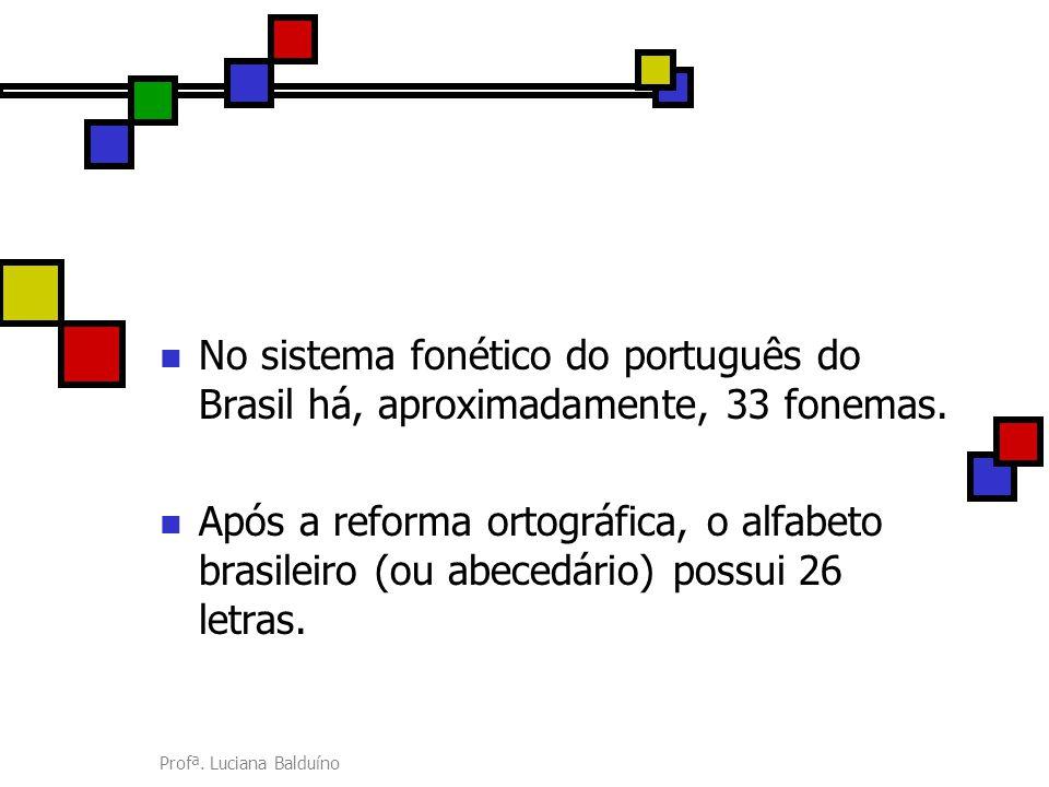 Profª. Luciana Balduíno No sistema fonético do português do Brasil há, aproximadamente, 33 fonemas. Após a reforma ortográfica, o alfabeto brasileiro