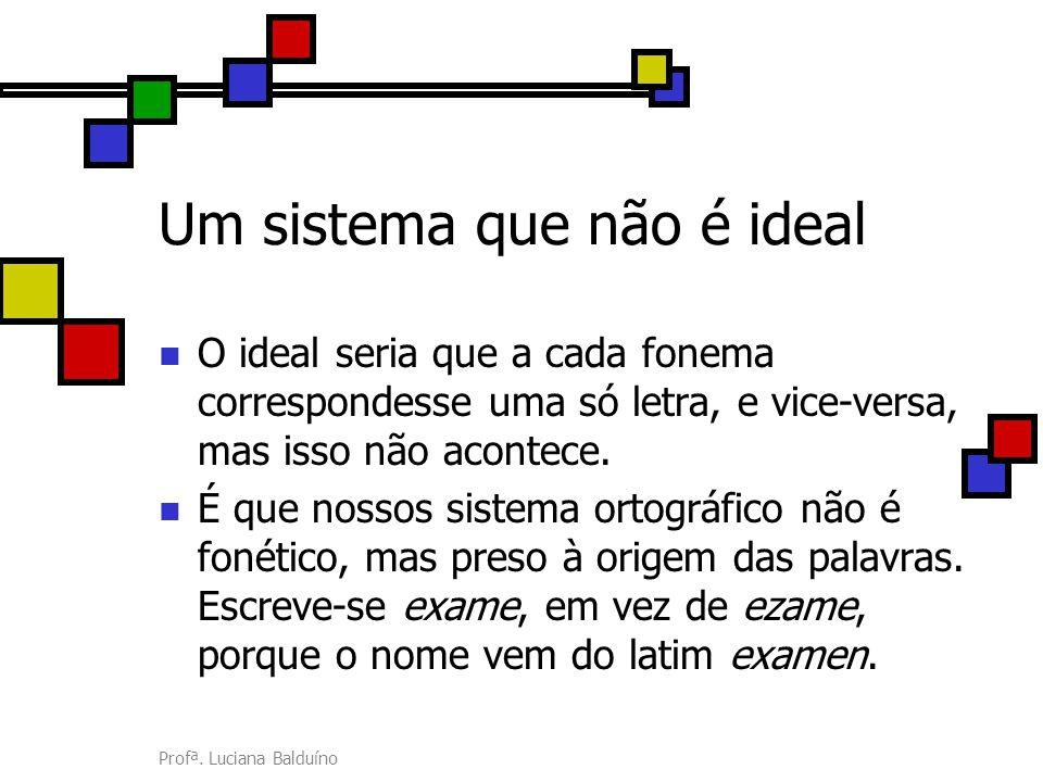 Profª. Luciana Balduíno Um sistema que não é ideal O ideal seria que a cada fonema correspondesse uma só letra, e vice-versa, mas isso não acontece. É