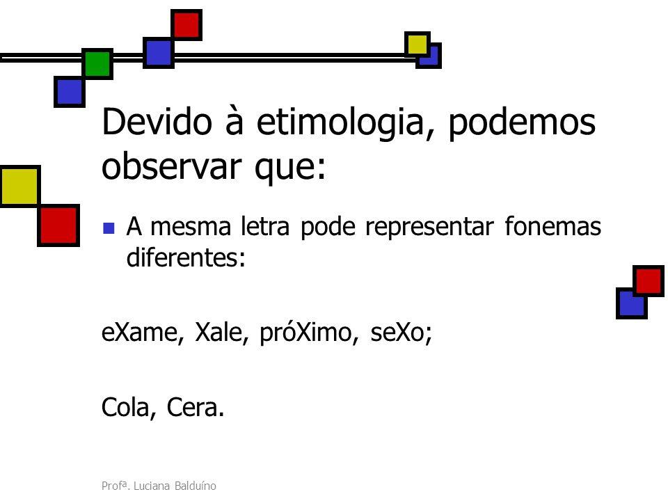 Profª. Luciana Balduíno Devido à etimologia, podemos observar que: A mesma letra pode representar fonemas diferentes: eXame, Xale, próXimo, seXo; Cola