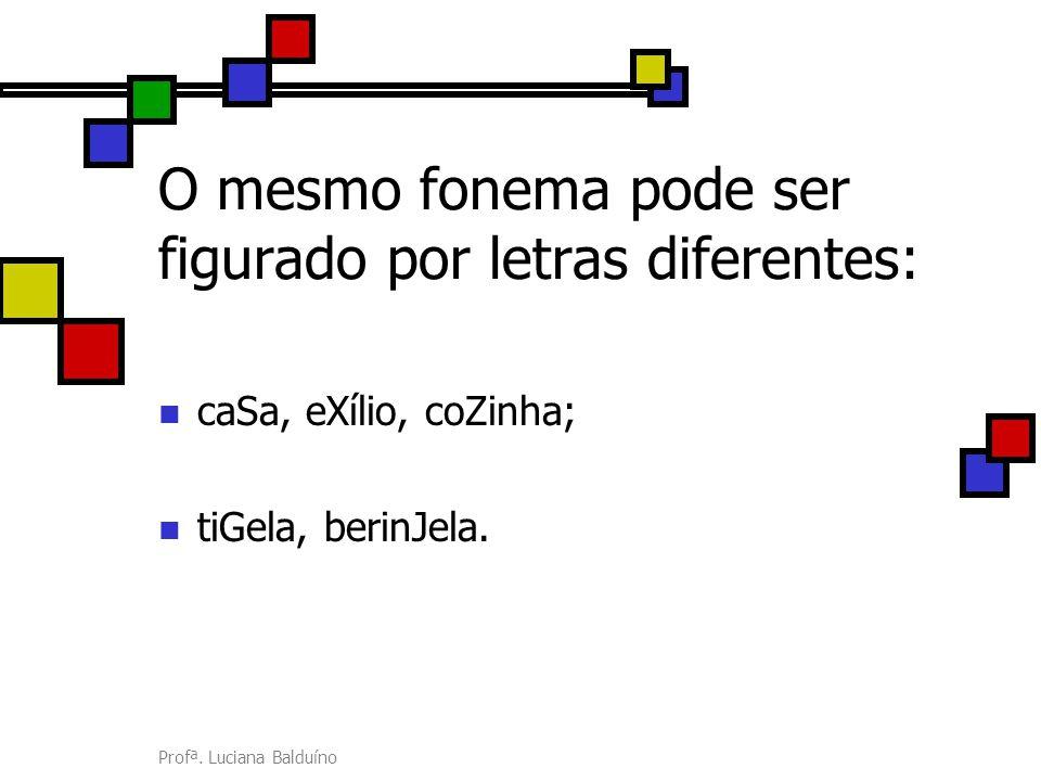 Profª. Luciana Balduíno O mesmo fonema pode ser figurado por letras diferentes: caSa, eXílio, coZinha; tiGela, berinJela.