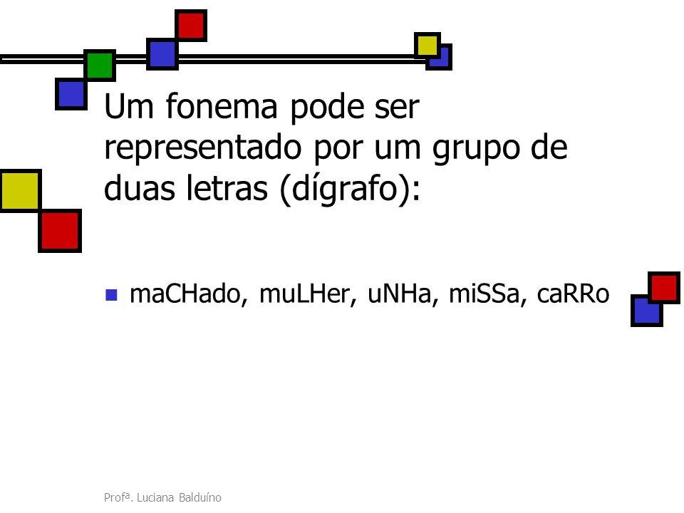 Profª. Luciana Balduíno Um fonema pode ser representado por um grupo de duas letras (dígrafo): maCHado, muLHer, uNHa, miSSa, caRRo