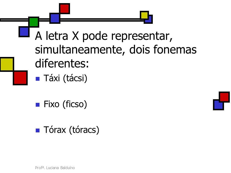 Profª. Luciana Balduíno A letra X pode representar, simultaneamente, dois fonemas diferentes: Táxi (tácsi) Fixo (ficso) Tórax (tóracs)