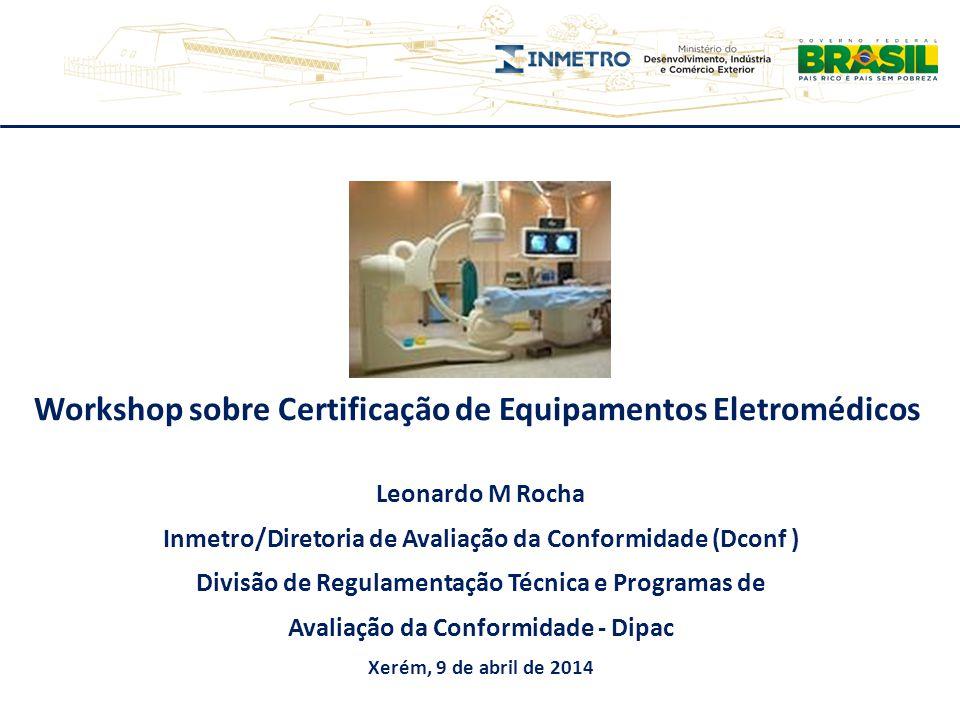 Workshop sobre Certificação de Equipamentos Eletromédicos Leonardo M Rocha Inmetro/Diretoria de Avaliação da Conformidade (Dconf ) Divisão de Regulame