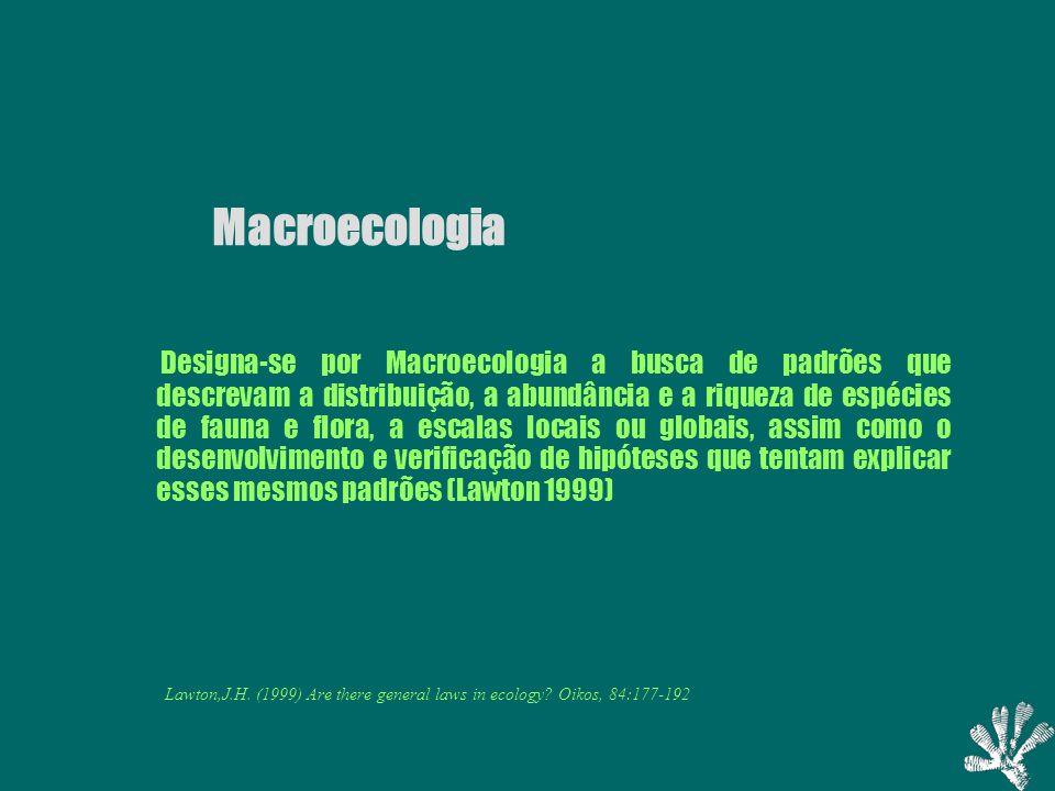 Macroecologia Designa-se por Macroecologia a busca de padrões que descrevam a distribuição, a abundância e a riqueza de espécies de fauna e flora, a escalas locais ou globais, assim como o desenvolvimento e verificação de hipóteses que tentam explicar esses mesmos padrões (Lawton 1999) Lawton,J.H.