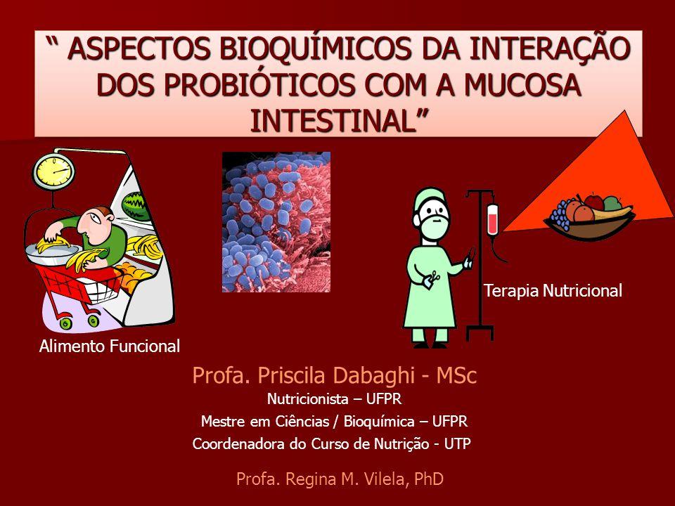 """"""" ASPECTOS BIOQUÍMICOS DA INTERAÇÃO DOS PROBIÓTICOS COM A MUCOSA INTESTINAL"""" Alimento Funcional Terapia Nutricional Profa. Priscila Dabaghi - MSc Nutr"""