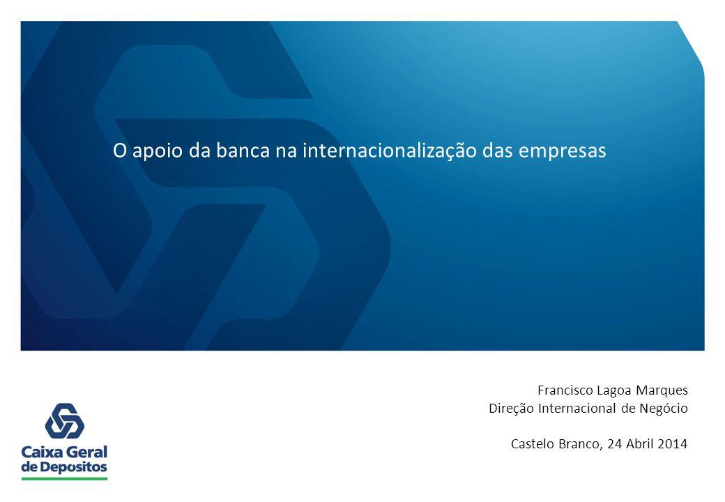 Apresentação dos Resultados Click to edit Master title style O apoio da banca na internacionalização das empresas Francisco Lagoa Marques Direção Internacional de Negócio Castelo Branco, 24 Abril 2014