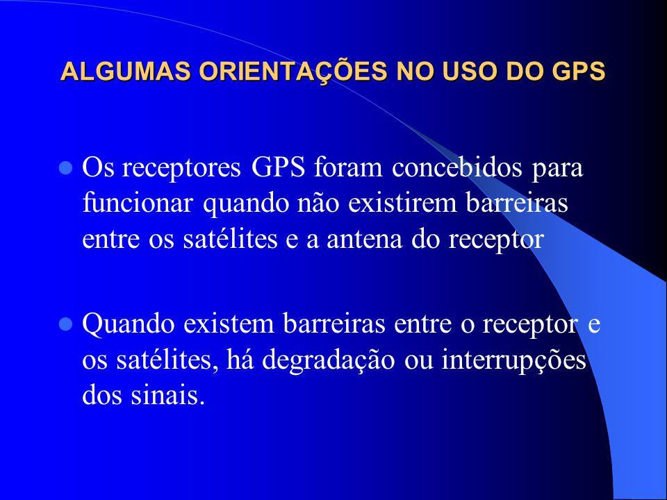 ALGUMAS ORIENTAÇÕES NO USO DO GPS Os receptores GPS foram concebidos para funcionar quando não existirem barreiras entre os satélites e a antena do re
