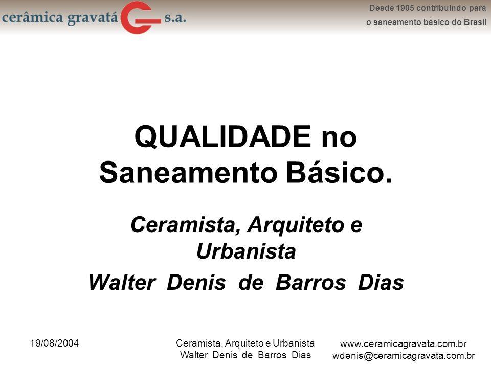 www.ceramicagravata.com.br wdenis@ceramicagravata.com.br Desde 1905 contribuindo para o saneamento básico do Brasil 19/08/2004Ceramista, Arquiteto e Urbanista Walter Denis de Barros Dias Objetivo: Quem somos: A Secular Cerâmica Gravatá S.A.
