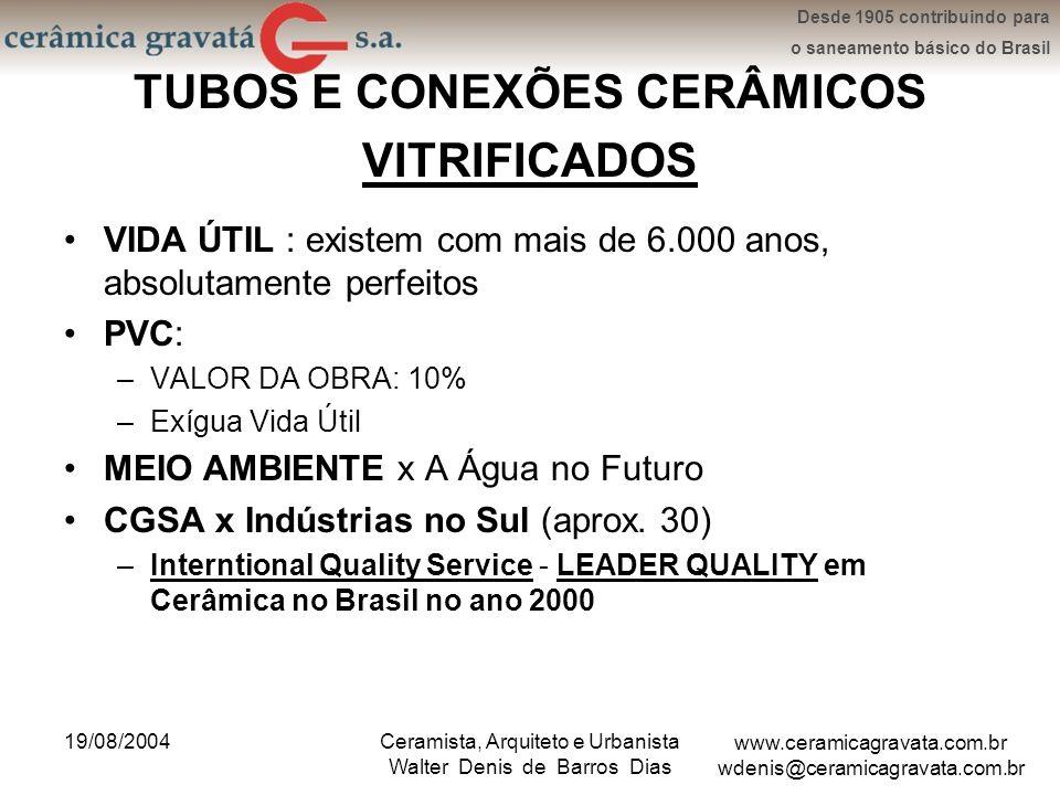 www.ceramicagravata.com.br wdenis@ceramicagravata.com.br Desde 1905 contribuindo para o saneamento básico do Brasil 19/08/2004Ceramista, Arquiteto e Urbanista Walter Denis de Barros Dias TUBOS E CONEXÕES CERÂMICOS VITRIFICADOS VIDA ÚTIL : existem com mais de 6.000 anos, absolutamente perfeitos PVC: –VALOR DA OBRA: 10% –Exígua Vida Útil MEIO AMBIENTE x A Água no Futuro CGSA x Indústrias no Sul (aprox.