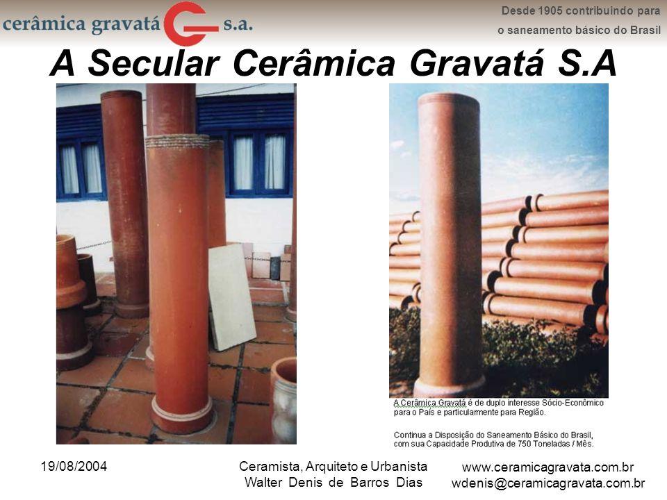 www.ceramicagravata.com.br wdenis@ceramicagravata.com.br Desde 1905 contribuindo para o saneamento básico do Brasil 19/08/2004Ceramista, Arquiteto e Urbanista Walter Denis de Barros Dias A Secular Cerâmica Gravatá S.A