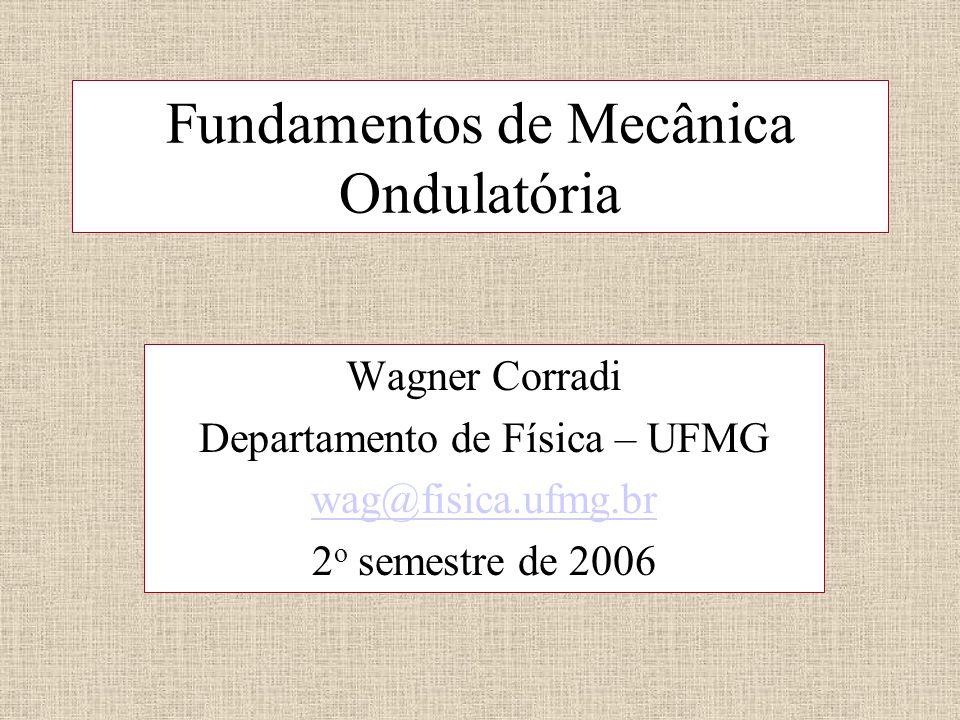 Fundamentos de Mecânica Ondulatória Wagner Corradi Departamento de Física – UFMG wag@fisica.ufmg.br 2 o semestre de 2006