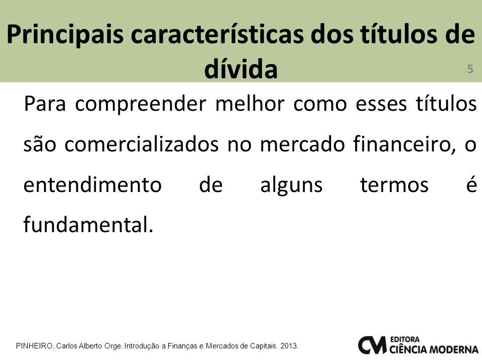 Principais características dos títulos de dívida Para compreender melhor como esses títulos são comercializados no mercado financeiro, o entendimento de alguns termos é fundamental.