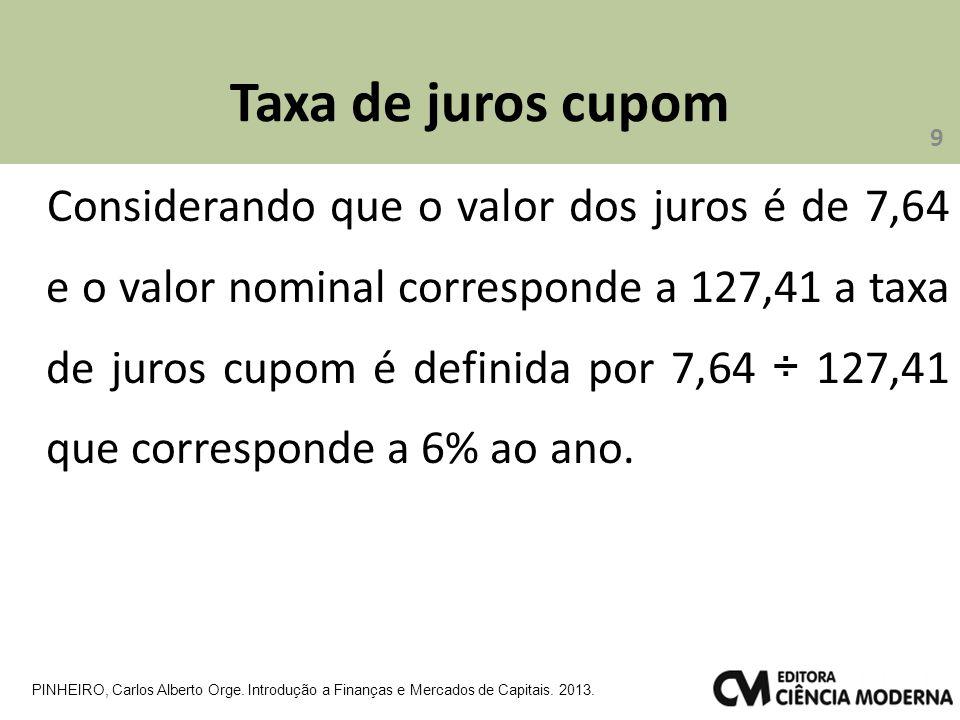 Taxa de juros cupom Considerando que o valor dos juros é de 7,64 e o valor nominal corresponde a 127,41 a taxa de juros cupom é definida por 7,64 ÷ 127,41 que corresponde a 6% ao ano.