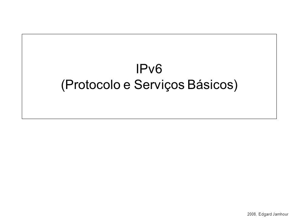 2008, Edgard Jamhour Cabeçalho IPv6 Version (4 bits) –Contém o número fixo 6.