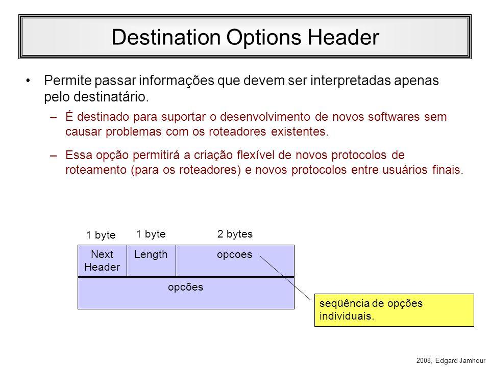 2008, Edgard Jamhour Exemplo: Jumbograma Next Header 194 Jumbo payload length 1 byte 0 tamanho do datagrama, valor superior a 64k (até 4 Gbytes) indica a opção jumbograma indica o tamanho do cabeçalho de extensão (menos 8 bytes que são mandatários) indica o tipo de cabeçalho de extensão (hop by hop) 4 1 byte Tamanho do campo valor, em bytes.