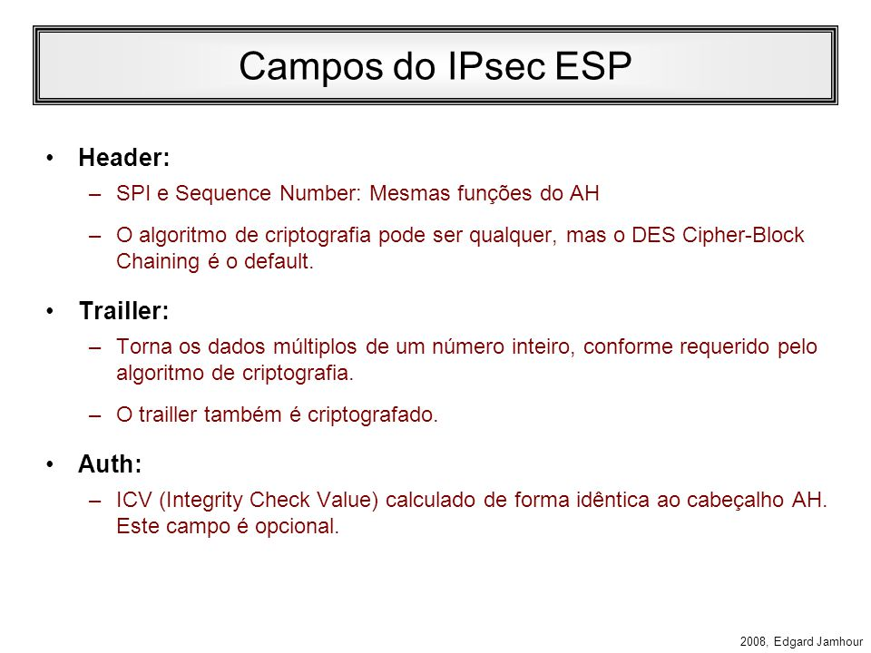2008, Edgard Jamhour Encrypted Security Payload Header A transmissão de dados criptografados pelo IPv6 é feita através do cabeçalho Encrypted Security Payload.
