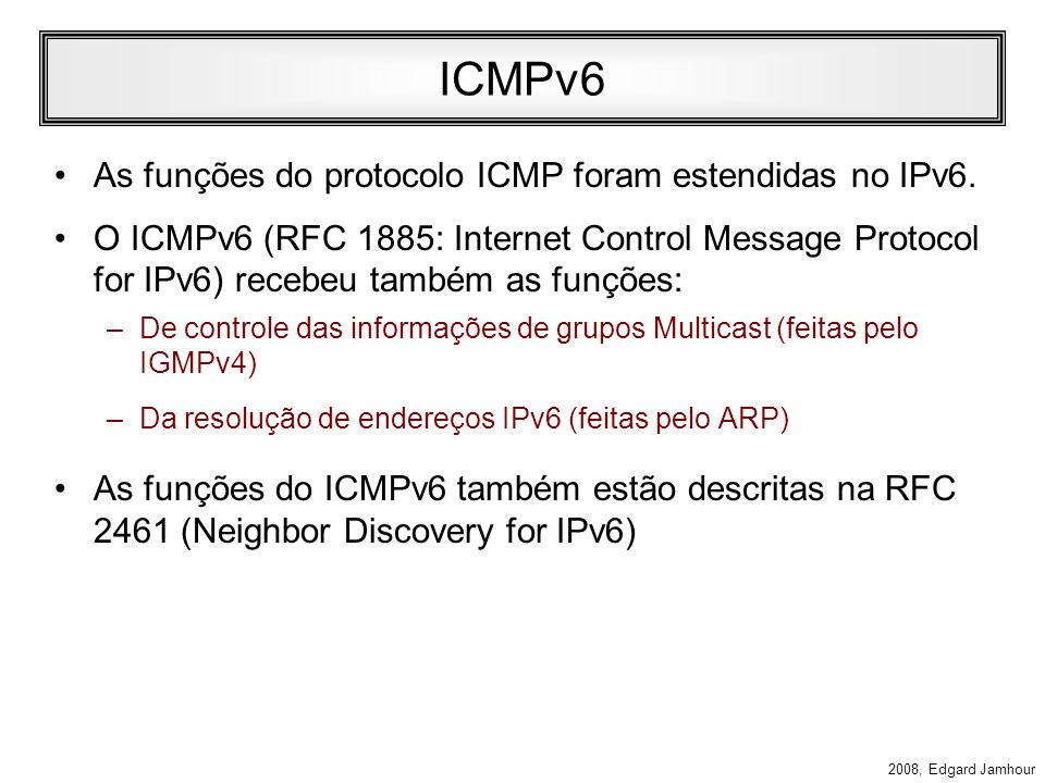 2008, Edgard Jamhour Endereços Multicast Especiais RFC 2375 –FF01::1: todas as interfaces do nó (host) –FF02::1: todos os nós do enlace (rede local) –