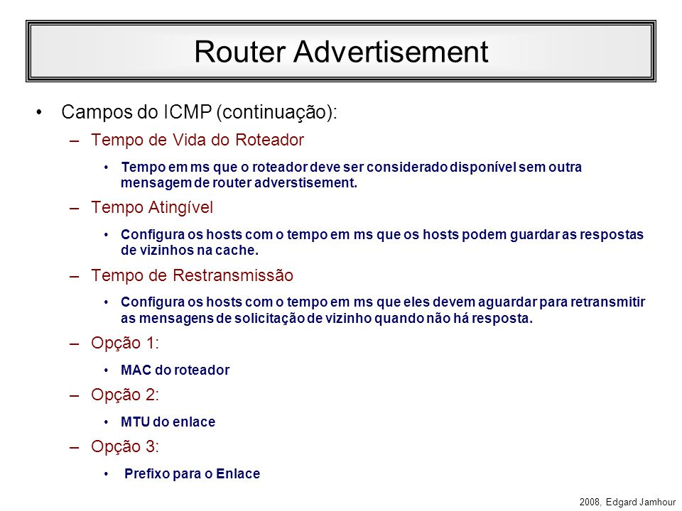 2008, Edgard Jamhour Router Advertisement Campos do IP: –Next Header: 58 (ICMP) –Saltos: 255 –Endereço de Destino: Multicast Especial (todos os nós do