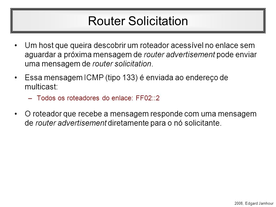 2008, Edgard Jamhour Router Advertisement Campos do ICMP (continuação): –Tempo de Vida do Roteador Tempo em ms que o roteador deve ser considerado disponível sem outra mensagem de router adverstisement.