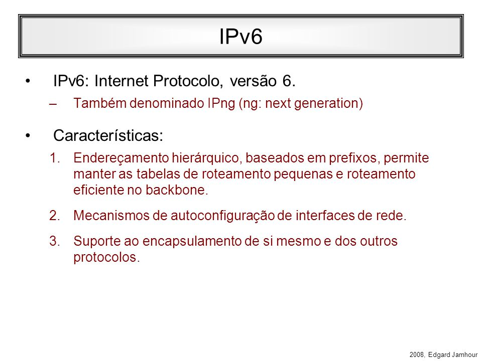 2008, Edgard Jamhour Exemplo (ip6.top1.com) TLA: 2111/16 (ip6.prov1.com) NLA: 00AB/32 (ip6.ppgia.pucpr.br) 00A1/16 TLA ID NLA IDSLA ID Interface ID 3 13 19166413 FP 001 SUB – TLA ID (www6) Interface: 0000:1000:5A12:3456 (ip6.top2.com) TLA: 2122 (ip6.prov2.com) NLA: 00BC (ip6.ppgia.pucpr.br) 00B1/16 (www6) Interface: 0000:1000:5A12:3456 Mudança de Provedor 2111:00AB:00A1::1000:5A12:3456