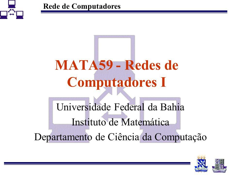Rede de Computadores MATA59 - Redes de Computadores I Universidade Federal da Bahia Instituto de Matemática Departamento de Ciência da Computação