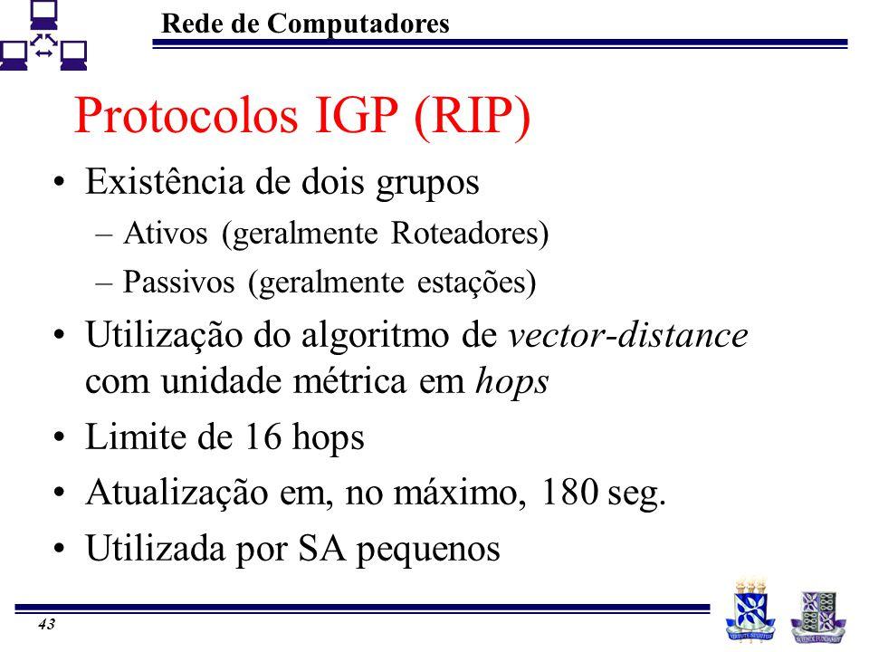 Rede de Computadores 43 Protocolos IGP (RIP) Existência de dois grupos –Ativos (geralmente Roteadores) –Passivos (geralmente estações) Utilização do a