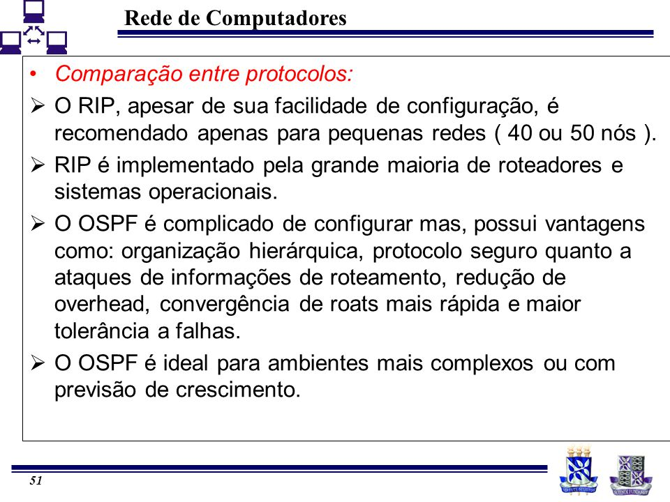 Rede de Computadores 51 Comparação entre protocolos:  O RIP, apesar de sua facilidade de configuração, é recomendado apenas para pequenas redes ( 40