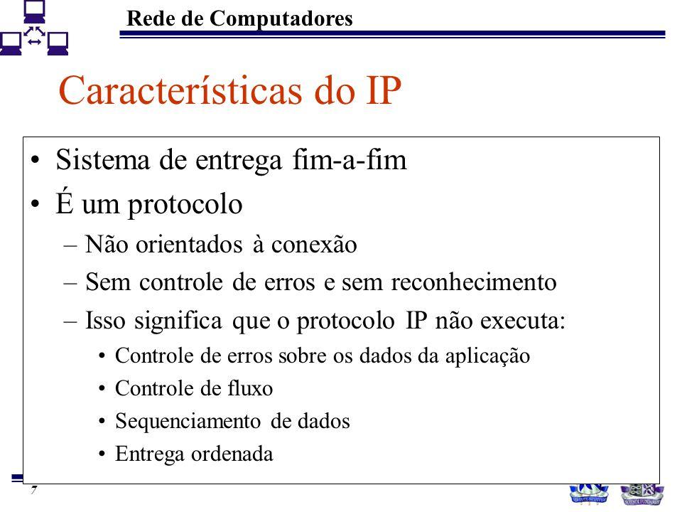 Rede de Computadores 8 Características do IP Serviço de entrega: Best-effort –Os pacotes não são descartados sumariamente, o protocolo torna-se não confiável somente quando há exaustão de recursos Datagrama de tamanho variável –IPv4: tamanho máximo 64 Kbytes Provê envio e recebimento –Erros: ICMP