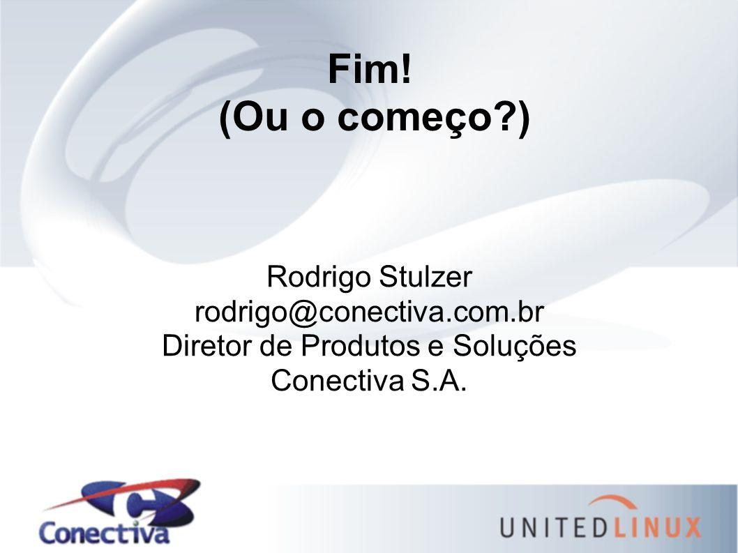 Fim! (Ou o começo?) Rodrigo Stulzer rodrigo@conectiva.com.br Diretor de Produtos e Soluções Conectiva S.A.