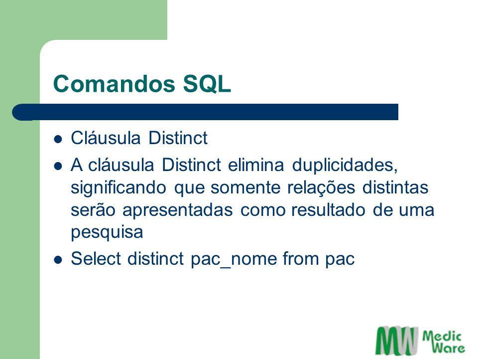 Comandos SQL Cláusula Distinct A cláusula Distinct elimina duplicidades, significando que somente relações distintas serão apresentadas como resultado de uma pesquisa Select distinct pac_nome from pac