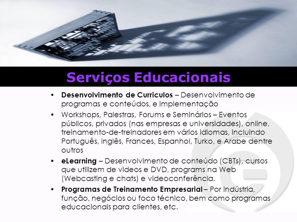 Serviços Educacionais Desenvolvimento de Curriculos – Desenvolvimento de programas e conteúdos, e implementação Workshops, Palestras, Forums e Seminários – Eventos públicos, privados (nas empresas e universidades), online, treinamento-de-treinadores em vários idiomas, incluindo Português, Inglês, Frances, Espanhol, Turko, e Arabe dentre outros eLearning – Desenvolvimento de conteúdo (CBTs), cursos que utilizem de videos e DVD, programs na Web (Webcasting e chats) e videoconferência.