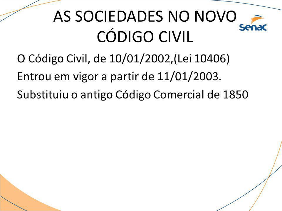 AS SOCIEDADES NO NOVO CÓDIGO CIVIL O Código Civil, de 10/01/2002,(Lei 10406) Entrou em vigor a partir de 11/01/2003. Substituiu o antigo Código Comerc