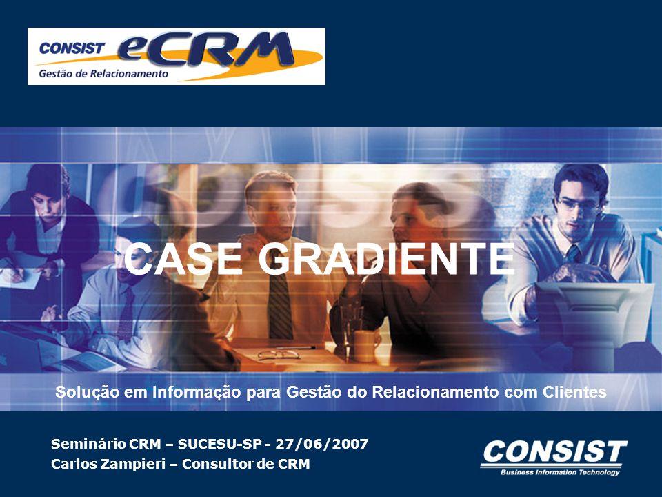Solução em Informação para Gestão do Relacionamento com Clientes Seminário CRM – SUCESU-SP - 27/06/2007 Carlos Zampieri – Consultor de CRM CASE GRADIE