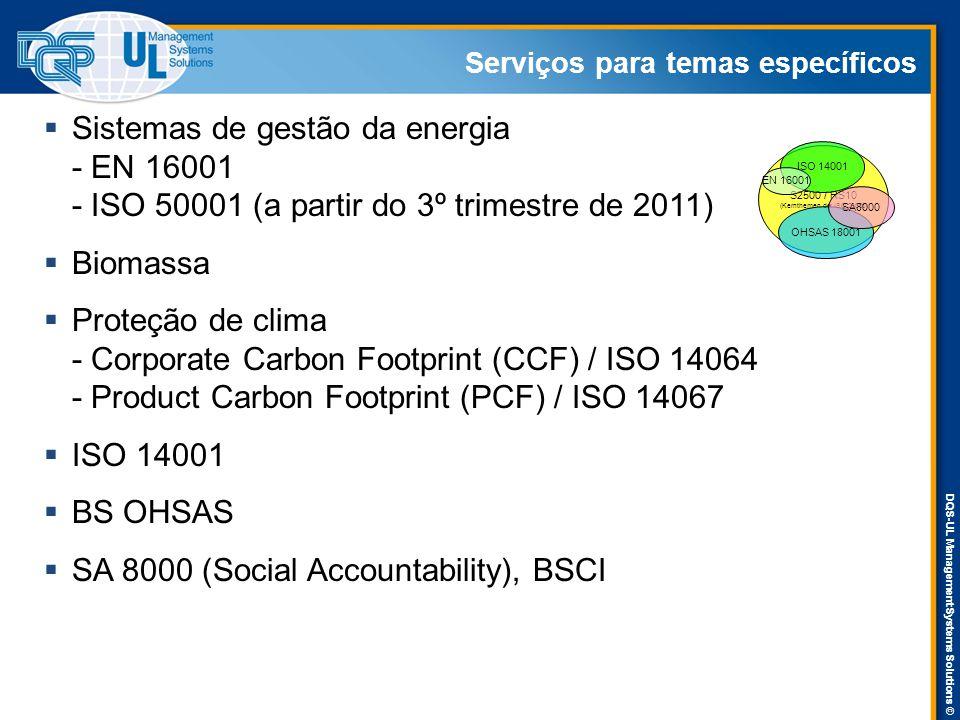 DQS-UL Management Systems Solutions © Serviços para temas específicos  Sistemas de gestão da energia - EN 16001 - ISO 50001 (a partir do 3º trimestre de 2011)  Biomassa  Proteção de clima - Corporate Carbon Footprint (CCF) / ISO 14064 - Product Carbon Footprint (PCF) / ISO 14067  ISO 14001  BS OHSAS  SA 8000 (Social Accountability), BSCI S2500 / RS10 (Kernthemen der ISO 26000) ISO 14001 OHSAS 18001 SA8000 EN 16001