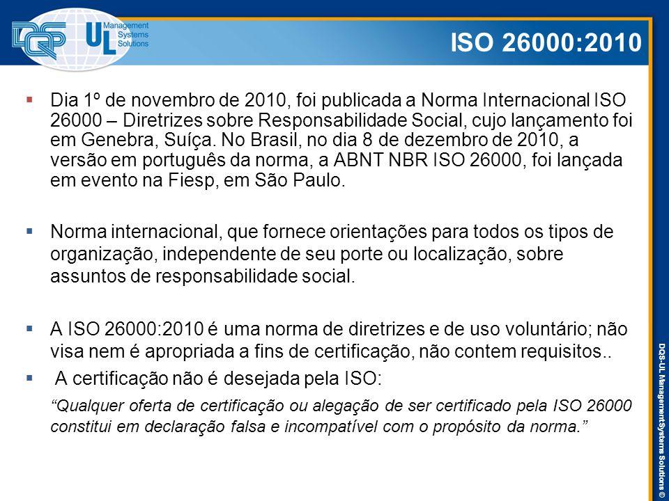 DQS-UL Management Systems Solutions © ISO 26000:2010  Dia 1º de novembro de 2010, foi publicada a Norma Internacional ISO 26000 – Diretrizes sobre Responsabilidade Social, cujo lançamento foi em Genebra, Suíça.
