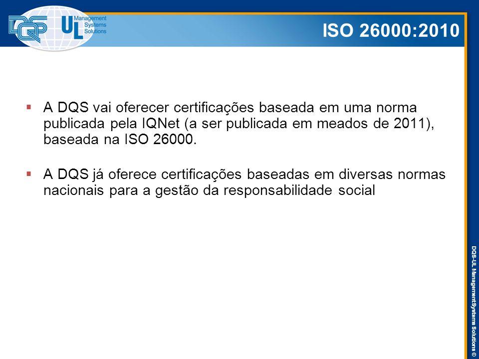 DQS-UL Management Systems Solutions © ISO 26000:2010  A DQS vai oferecer certificações baseada em uma norma publicada pela IQNet (a ser publicada em meados de 2011), baseada na ISO 26000.