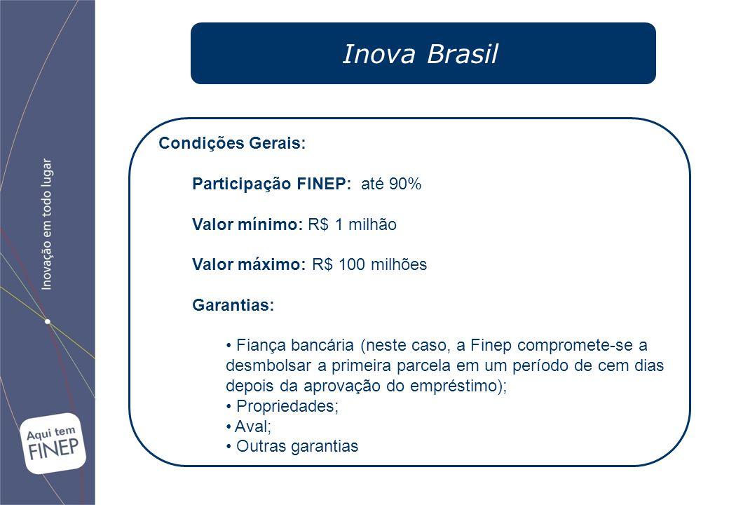 Inova Brasil Condições Gerais: Participação FINEP: até 90% Valor mínimo: R$ 1 milhão Valor máximo: R$ 100 milhões Garantias: Fiança bancária (neste caso, a Finep compromete-se a desmbolsar a primeira parcela em um período de cem dias depois da aprovação do empréstimo); Propriedades; Aval; Outras garantias