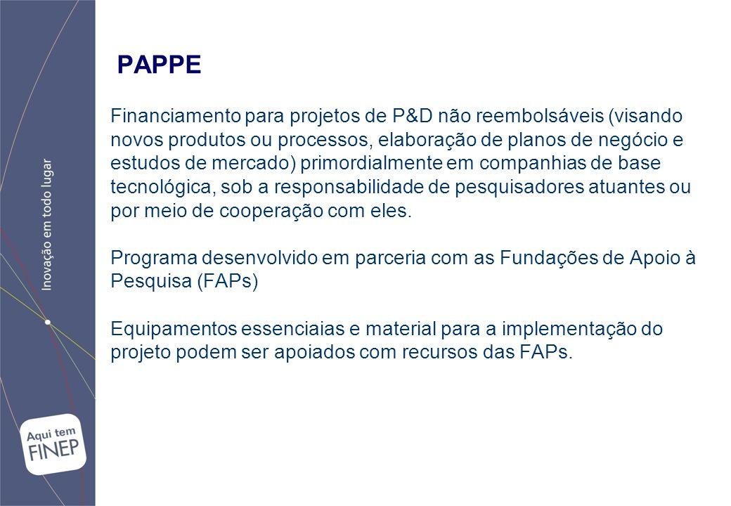 PAPPE Financiamento para projetos de P&D não reembolsáveis (visando novos produtos ou processos, elaboração de planos de negócio e estudos de mercado) primordialmente em companhias de base tecnológica, sob a responsabilidade de pesquisadores atuantes ou por meio de cooperação com eles.